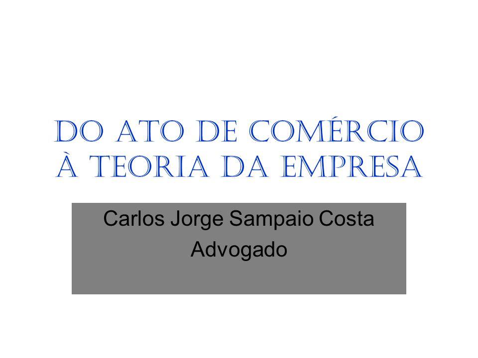 DO ATO DE COMÉRCIO À TEORIA DA EMPRESA Carlos Jorge Sampaio Costa Advogado