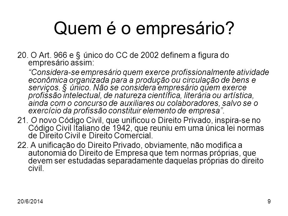 """9 Quem é o empresário? 20. O Art. 966 e § único do CC de 2002 definem a figura do empresário assim: """"Considera-se empresário quem exerce profissionalm"""