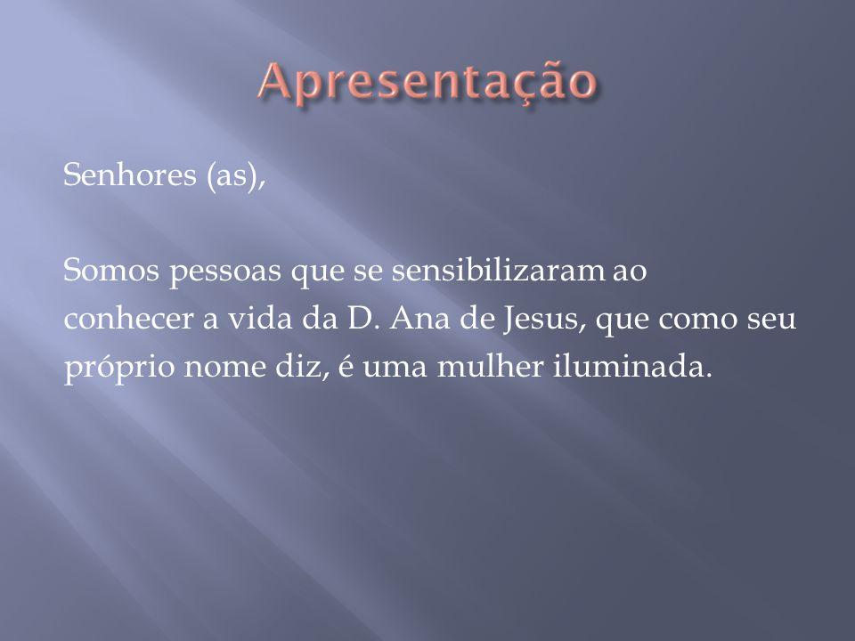 Senhores (as), Somos pessoas que se sensibilizaram ao conhecer a vida da D. Ana de Jesus, que como seu próprio nome diz, é uma mulher iluminada.