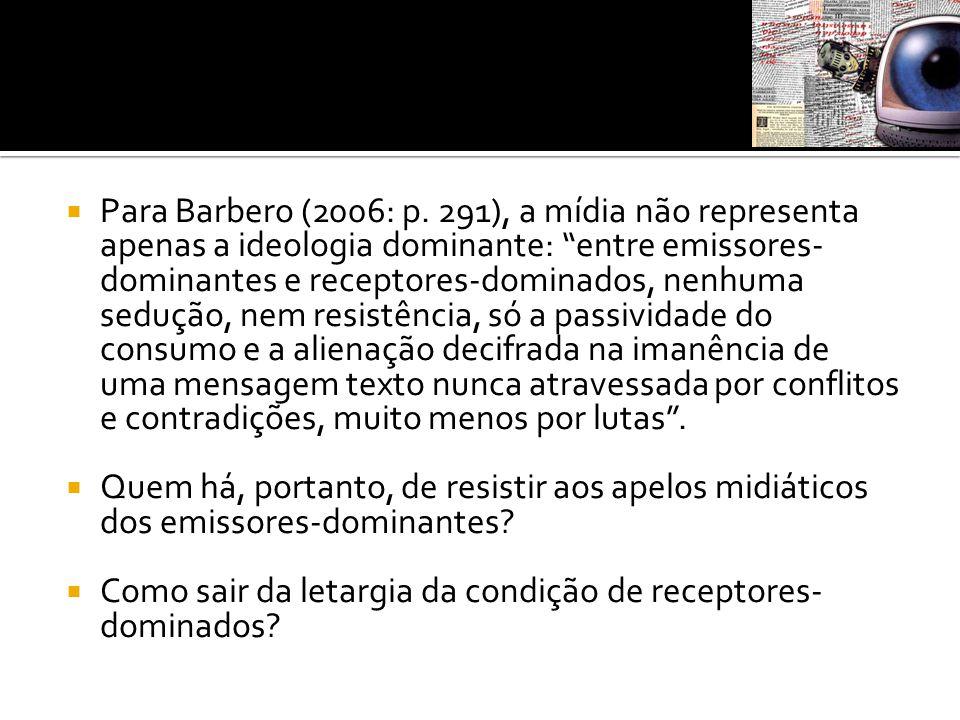 """ Para Barbero (2006: p. 291), a mídia não representa apenas a ideologia dominante: """"entre emissores- dominantes e receptores-dominados, nenhuma seduç"""