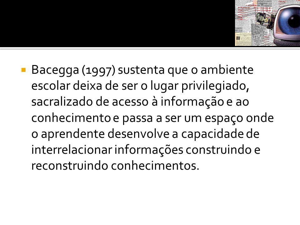  Bacegga (1997) sustenta que o ambiente escolar deixa de ser o lugar privilegiado, sacralizado de acesso à informação e ao conhecimento e passa a ser
