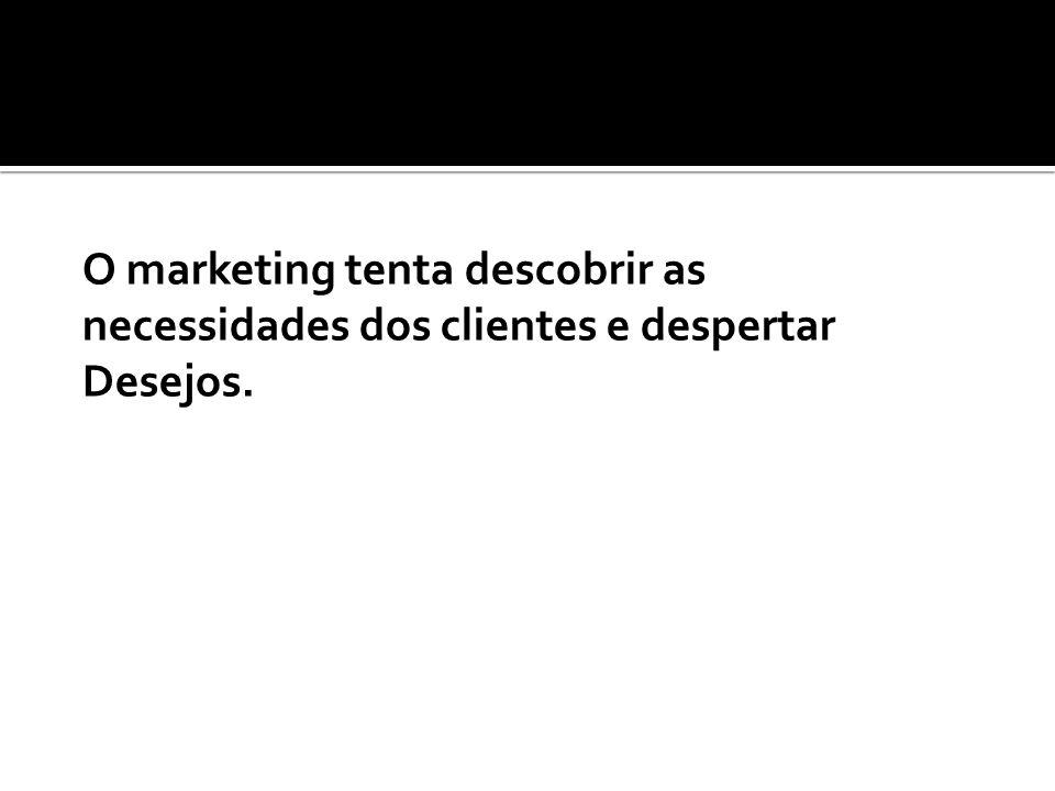 O marketing tenta descobrir as necessidades dos clientes e despertar Desejos.