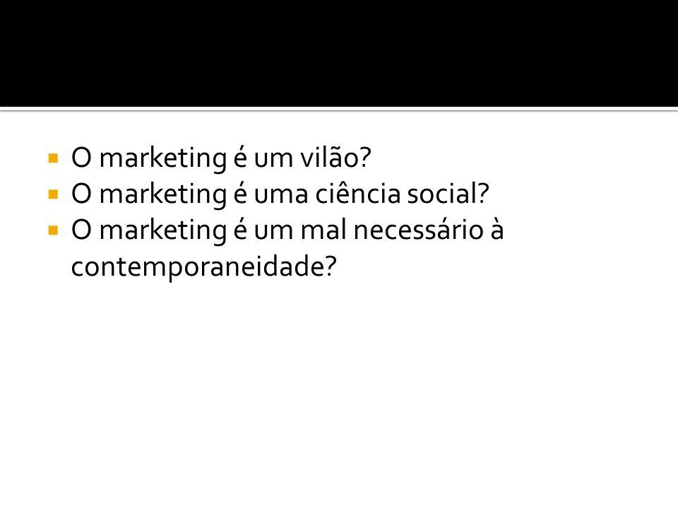  O marketing é um vilão?  O marketing é uma ciência social?  O marketing é um mal necessário à contemporaneidade?
