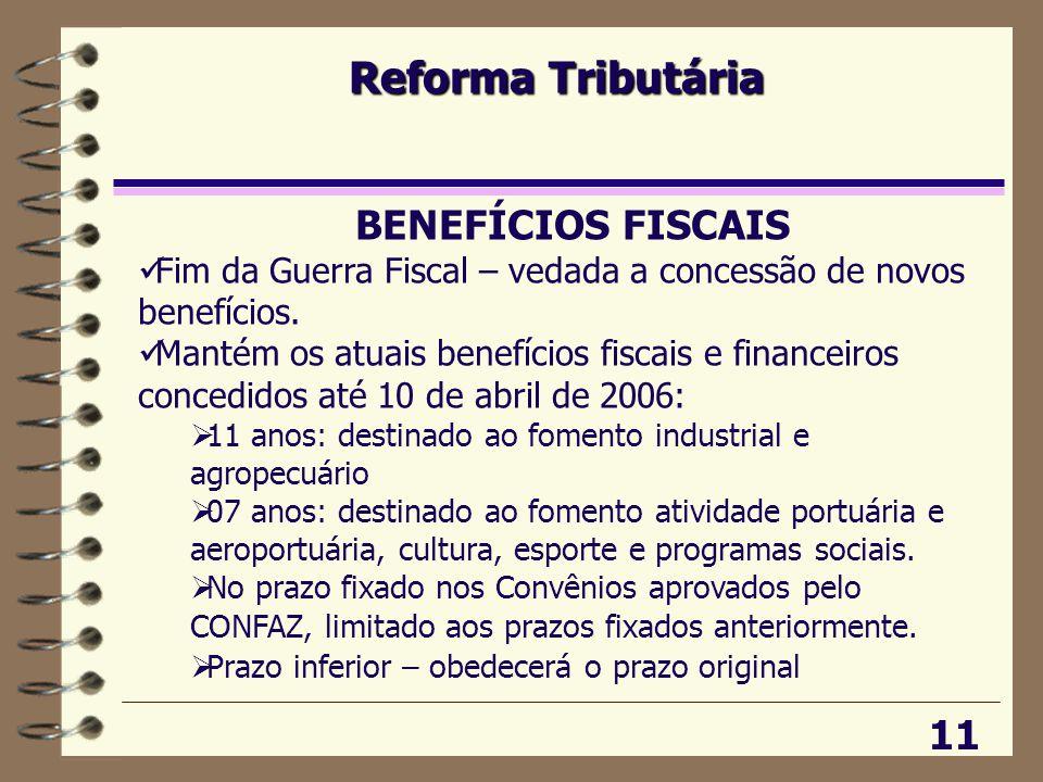Reforma Tributária 11 BENEFÍCIOS FISCAIS  Fim da Guerra Fiscal – vedada a concessão de novos benefícios.