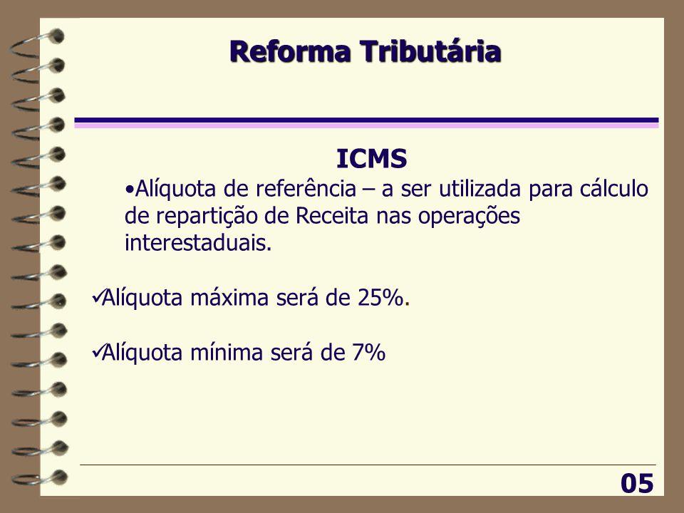 Reforma Tributária 05 ICMS •Alíquota de referência – a ser utilizada para cálculo de repartição de Receita nas operações interestaduais.