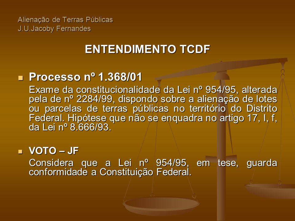 Alienação de Terras Públicas J.U.Jacoby Fernandes ENTENDIMENTO TCDF  Processo nº 1.368/01 Exame da constitucionalidade da Lei nº 954/95, alterada pel