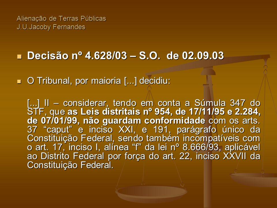 Alienação de Terras Públicas J.U.Jacoby Fernandes  Decisão nº 4.628/03 – S.O. de 02.09.03  O Tribunal, por maioria [...] decidiu: [...] II – conside