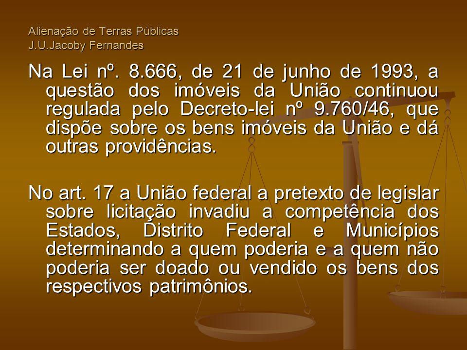 Alienação de Terras Públicas J.U.Jacoby Fernandes Na Lei nº. 8.666, de 21 de junho de 1993, a questão dos imóveis da União continuou regulada pelo Dec
