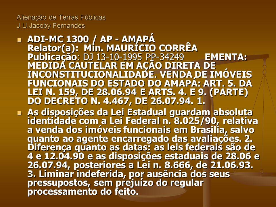 Alienação de Terras Públicas J.U.Jacoby Fernandes  ADI-MC 1300 / AP - AMAPÁ Relator(a): Min. MAURÍCIO CORRÊA Publicação: DJ 13-10-1995 PP-34249 EMENT
