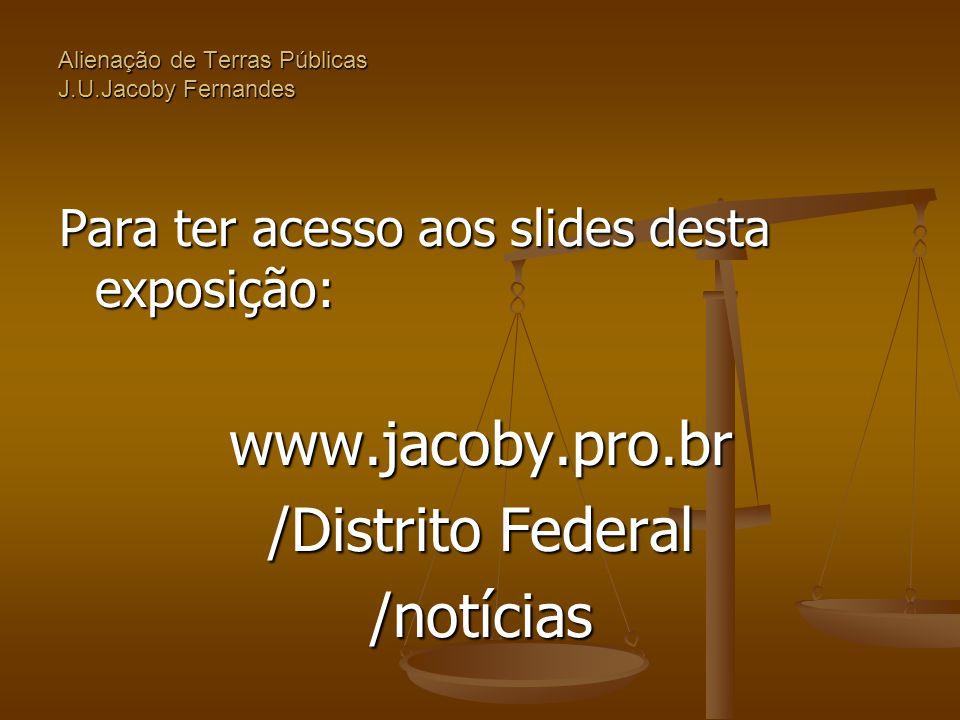Alienação de Terras Públicas J.U.Jacoby Fernandes Para ter acesso aos slides desta exposição: www.jacoby.pro.br /Distrito Federal /notícias