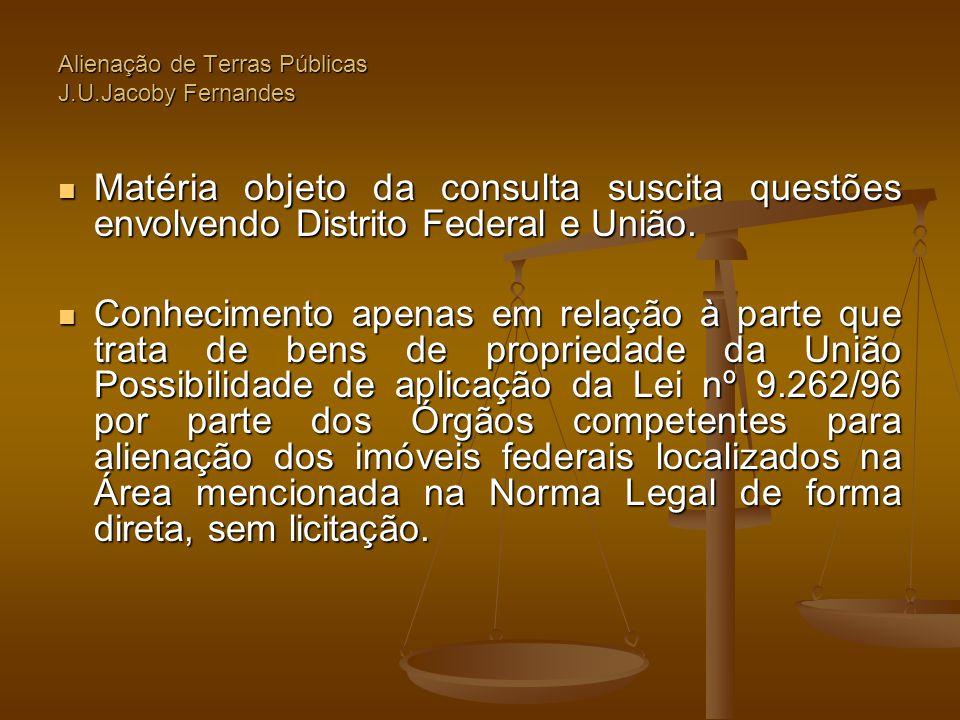 Alienação de Terras Públicas J.U.Jacoby Fernandes  Matéria objeto da consulta suscita questões envolvendo Distrito Federal e União.  Conhecimento ap