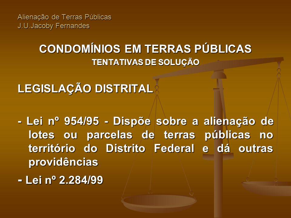Alienação de Terras Públicas J.U.Jacoby Fernandes CONDOMÍNIOS EM TERRAS PÚBLICAS TENTATIVAS DE SOLUÇÃO LEGISLAÇÃO DISTRITAL - Lei nº 954/95 - Dispõe s