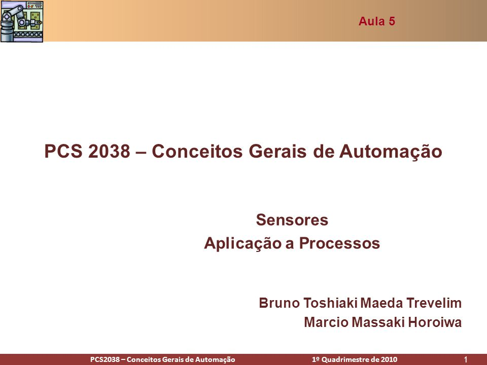 PCS2938 – Conceitos Gerais de Automação 1º Quadrimestre de 2009PCS2038 – Conceitos Gerais de Automação 1º Quadrimestre de 2010 1 PCS 2038 – Conceitos Gerais de Automação Sensores Aplicação a Processos Aula 5 Bruno Toshiaki Maeda Trevelim Marcio Massaki Horoiwa