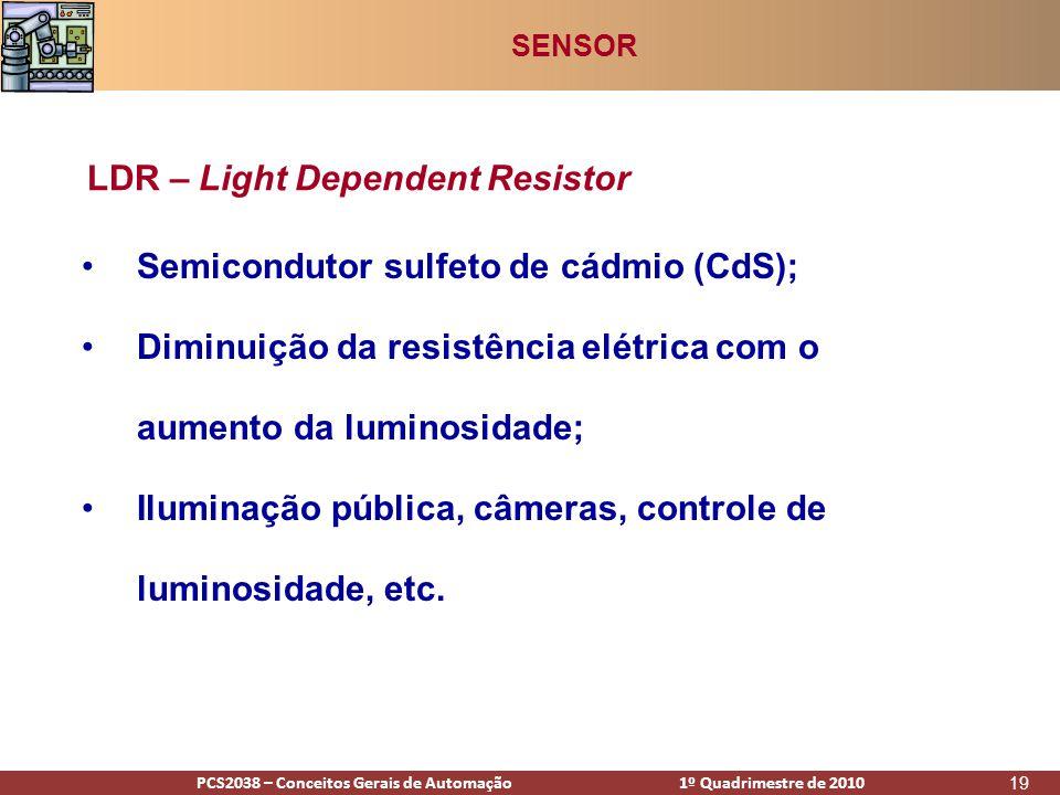 PCS2938 – Conceitos Gerais de Automação 1º Quadrimestre de 2009PCS2038 – Conceitos Gerais de Automação 1º Quadrimestre de 2010 19 •Semicondutor sulfeto de cádmio (CdS); •Diminuição da resistência elétrica com o aumento da luminosidade; •Iluminação pública, câmeras, controle de luminosidade, etc.