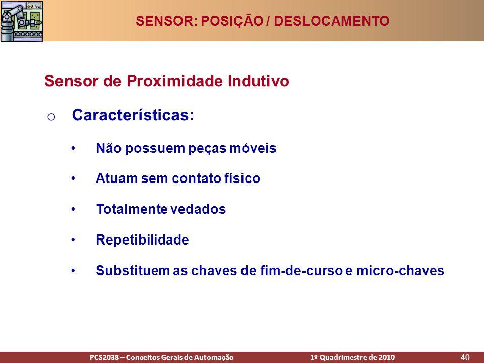 PCS2938 – Conceitos Gerais de Automação 1º Quadrimestre de 2009PCS2038 – Conceitos Gerais de Automação 1º Quadrimestre de 2010 40 o Características: •Não possuem peças móveis •Atuam sem contato físico •Totalmente vedados •Repetibilidade •Substituem as chaves de fim-de-curso e micro-chaves Sensor de Proximidade Indutivo SENSOR: POSIÇÃO / DESLOCAMENTO