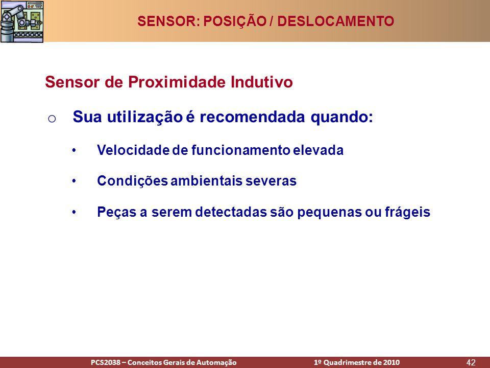 PCS2938 – Conceitos Gerais de Automação 1º Quadrimestre de 2009PCS2038 – Conceitos Gerais de Automação 1º Quadrimestre de 2010 42 o Sua utilização é recomendada quando: •Velocidade de funcionamento elevada •Condições ambientais severas •Peças a serem detectadas são pequenas ou frágeis Sensor de Proximidade Indutivo SENSOR: POSIÇÃO / DESLOCAMENTO