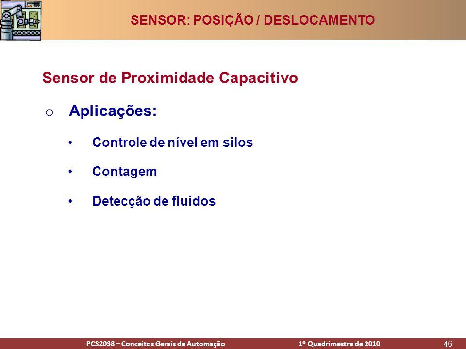 PCS2938 – Conceitos Gerais de Automação 1º Quadrimestre de 2009PCS2038 – Conceitos Gerais de Automação 1º Quadrimestre de 2010 46 o Aplicações: •Controle de nível em silos •Contagem •Detecção de fluidos Sensor de Proximidade Capacitivo SENSOR: POSIÇÃO / DESLOCAMENTO