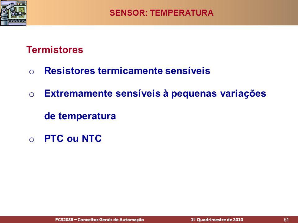 PCS2938 – Conceitos Gerais de Automação 1º Quadrimestre de 2009PCS2038 – Conceitos Gerais de Automação 1º Quadrimestre de 2010 61 o Resistores termicamente sensíveis o Extremamente sensíveis à pequenas variações de temperatura o PTC ou NTC Termistores SENSOR: TEMPERATURA