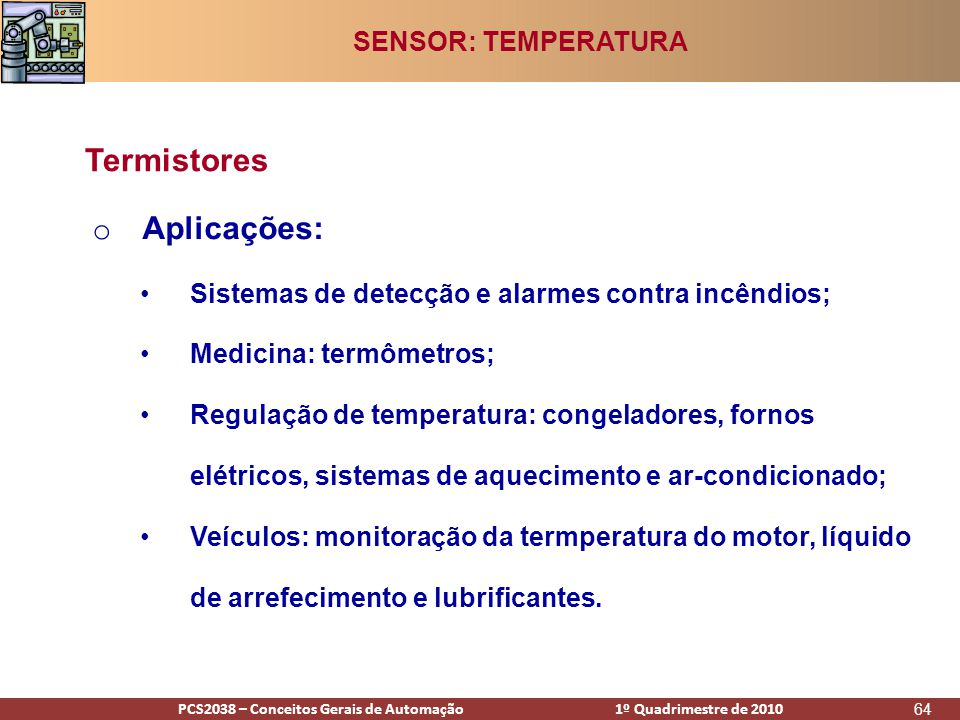 PCS2938 – Conceitos Gerais de Automação 1º Quadrimestre de 2009PCS2038 – Conceitos Gerais de Automação 1º Quadrimestre de 2010 64 o Aplicações: •Sistemas de detecção e alarmes contra incêndios; •Medicina: termômetros; •Regulação de temperatura: congeladores, fornos elétricos, sistemas de aquecimento e ar-condicionado; •Veículos: monitoração da termperatura do motor, líquido de arrefecimento e lubrificantes.