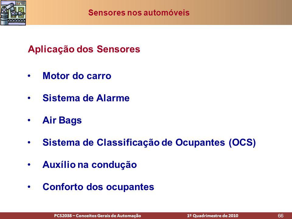 PCS2938 – Conceitos Gerais de Automação 1º Quadrimestre de 2009PCS2038 – Conceitos Gerais de Automação 1º Quadrimestre de 2010 66 •Motor do carro •Sistema de Alarme •Air Bags •Sistema de Classificação de Ocupantes (OCS) •Auxílio na condução •Conforto dos ocupantes Aplicação dos Sensores Sensores nos automóveis