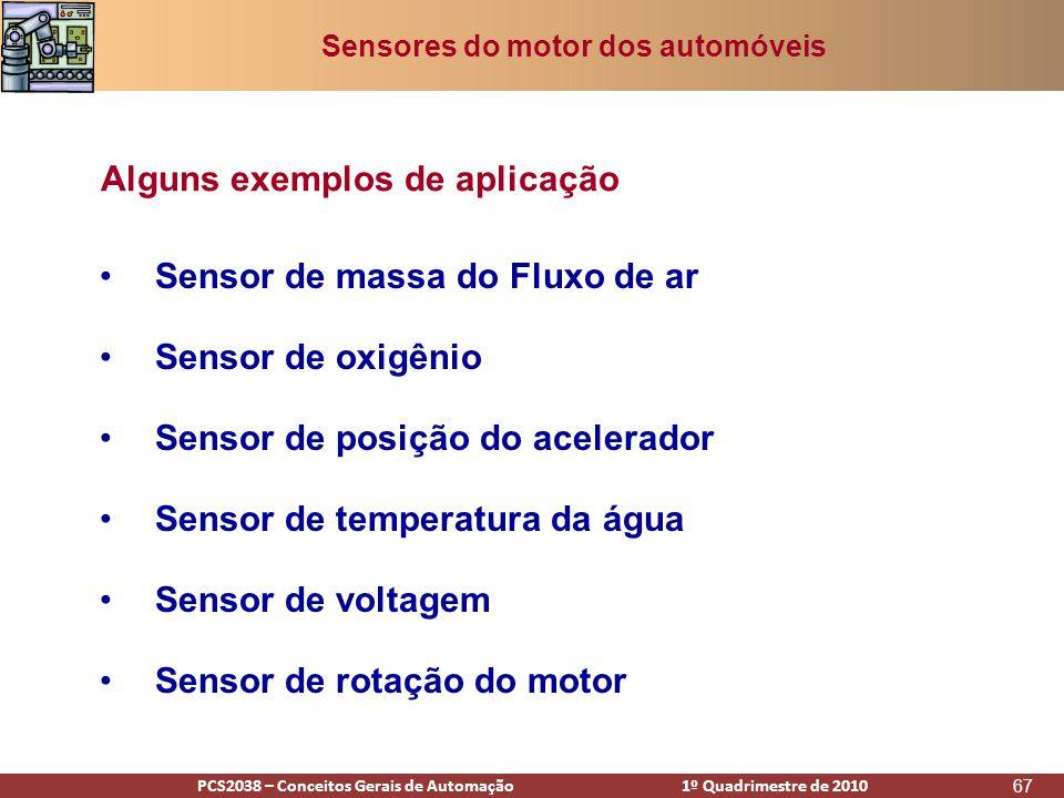 PCS2938 – Conceitos Gerais de Automação 1º Quadrimestre de 2009PCS2038 – Conceitos Gerais de Automação 1º Quadrimestre de 2010 67 •Sensor de massa do Fluxo de ar •Sensor de oxigênio •Sensor de posição do acelerador •Sensor de temperatura da água •Sensor de voltagem •Sensor de rotação do motor Alguns exemplos de aplicação Sensores do motor dos automóveis
