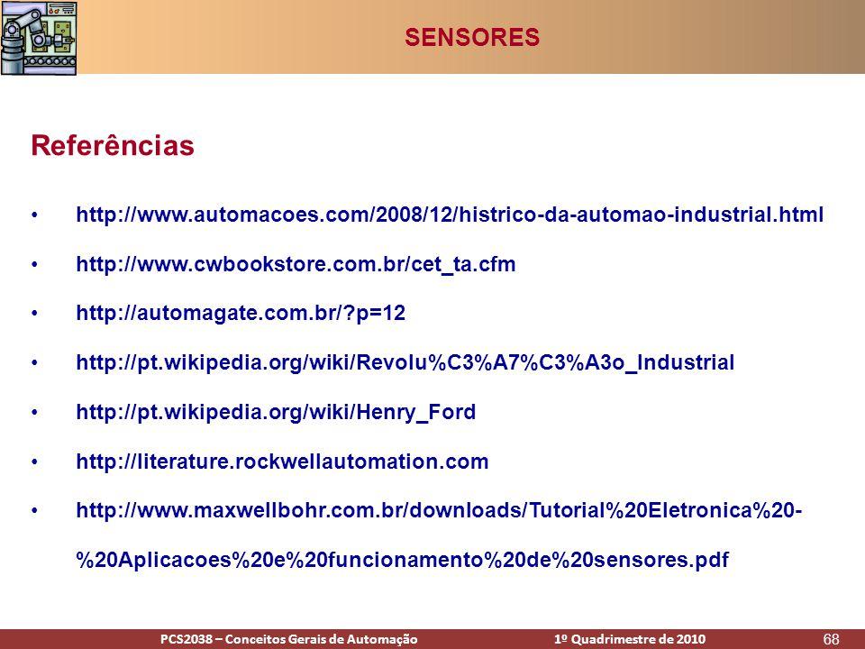 PCS2938 – Conceitos Gerais de Automação 1º Quadrimestre de 2009PCS2038 – Conceitos Gerais de Automação 1º Quadrimestre de 2010 68 •http://www.automacoes.com/2008/12/histrico-da-automao-industrial.html •http://www.cwbookstore.com.br/cet_ta.cfm •http://automagate.com.br/ p=12 •http://pt.wikipedia.org/wiki/Revolu%C3%A7%C3%A3o_Industrial •http://pt.wikipedia.org/wiki/Henry_Ford •http://literature.rockwellautomation.com •http://www.maxwellbohr.com.br/downloads/Tutorial%20Eletronica%20- %20Aplicacoes%20e%20funcionamento%20de%20sensores.pdf Referências SENSORES