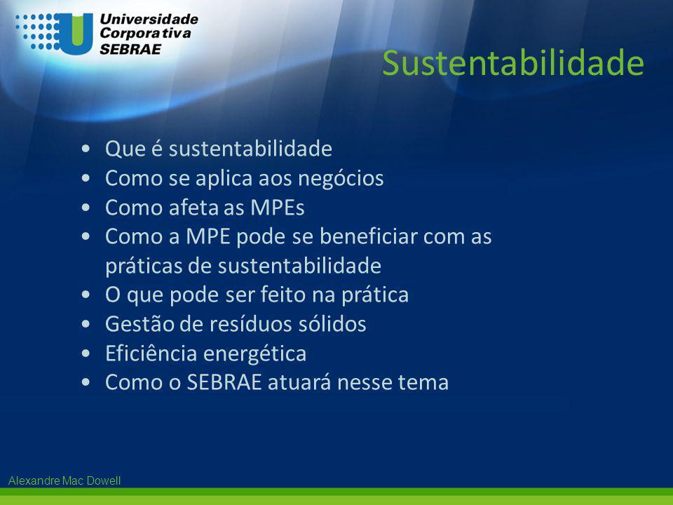 Alexandre Mac Dowell •Que é sustentabilidade •Como se aplica aos negócios •Como afeta as MPEs •Como a MPE pode se beneficiar com as práticas de susten
