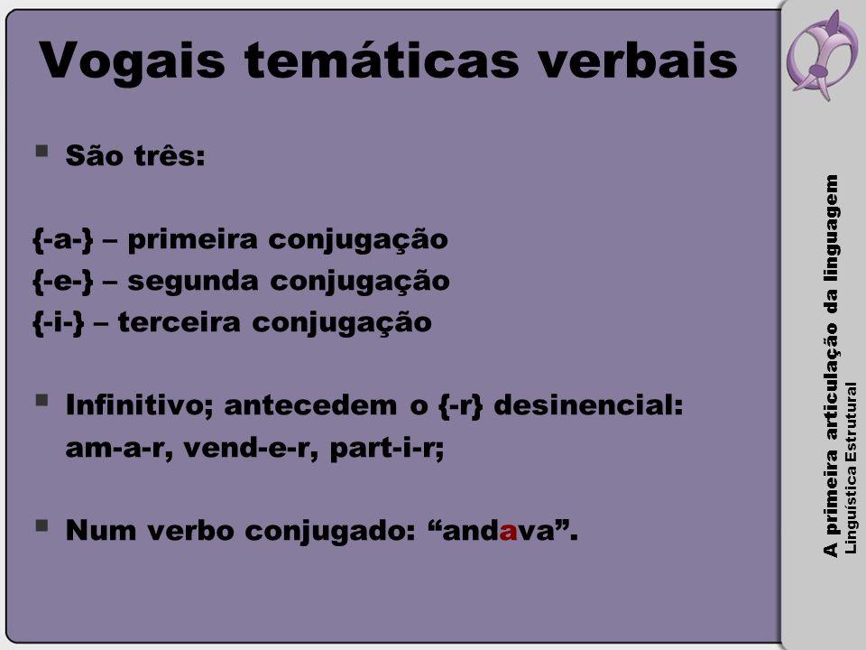 A primeira articulação da linguagem Linguística Estrutural Vogais temáticas verbais  São três: {-a-} – primeira conjugação {-e-} – segunda conjugação