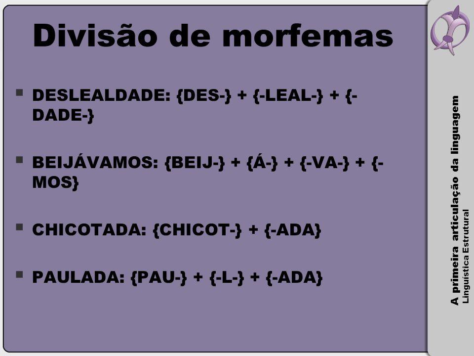 A primeira articulação da linguagem Linguística Estrutural Divisão de morfemas  DESLEALDADE: {DES-} + {-LEAL-} + {- DADE-}  BEIJÁVAMOS: {BEIJ-} + {Á