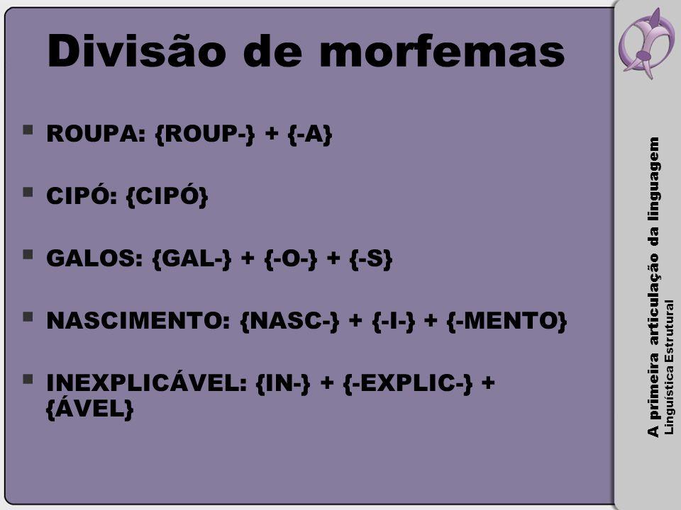 A primeira articulação da linguagem Linguística Estrutural Divisão de morfemas  ROUPA: {ROUP-} + {-A}  CIPÓ: {CIPÓ}  GALOS: {GAL-} + {-O-} + {-S} 