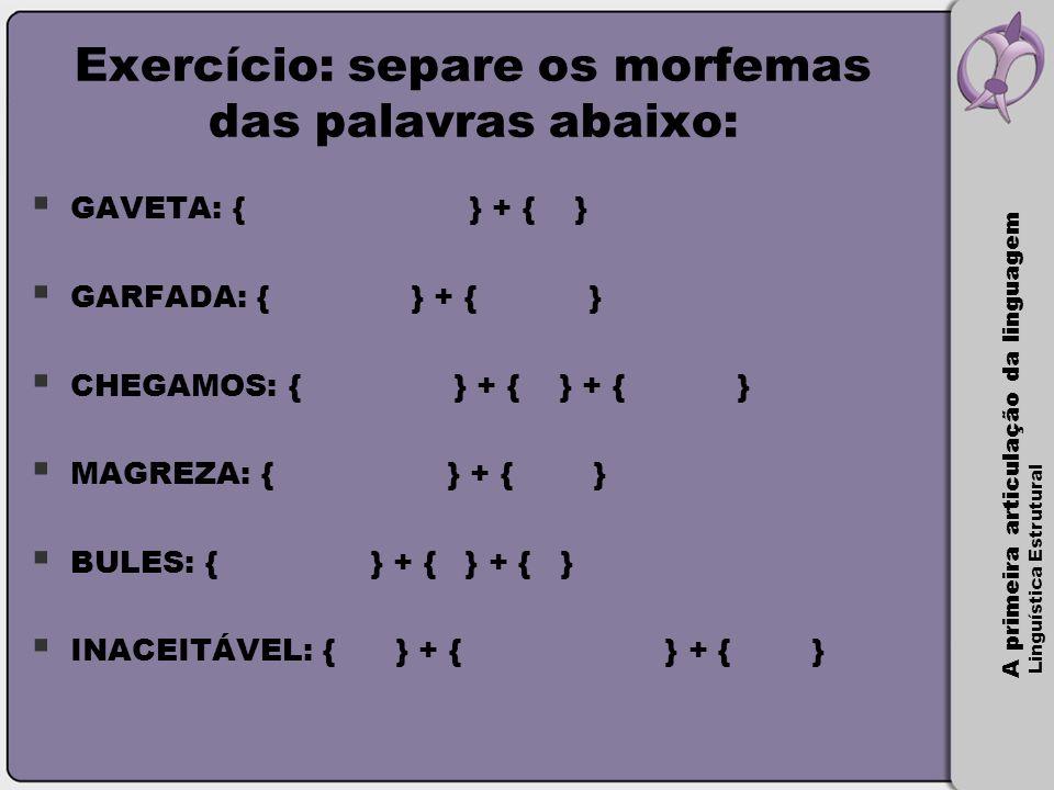 A primeira articulação da linguagem Linguística Estrutural Exercício: separe os morfemas das palavras abaixo:  GAVETA: { } + { }  GARFADA: { } + { }