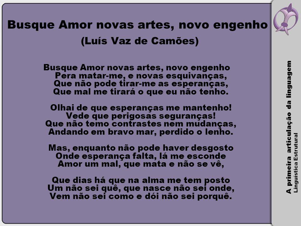 A primeira articulação da linguagem Linguística Estrutural Busque Amor novas artes, novo engenho (Luís Vaz de Camões) Busque Amor novas artes, novo en