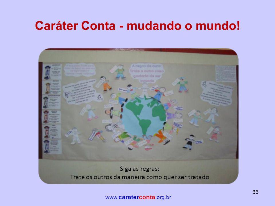 Caráter Conta - mudando o mundo! Siga as regras: Trate os outros da maneira como quer ser tratado 35 www. caraterconta.org.br