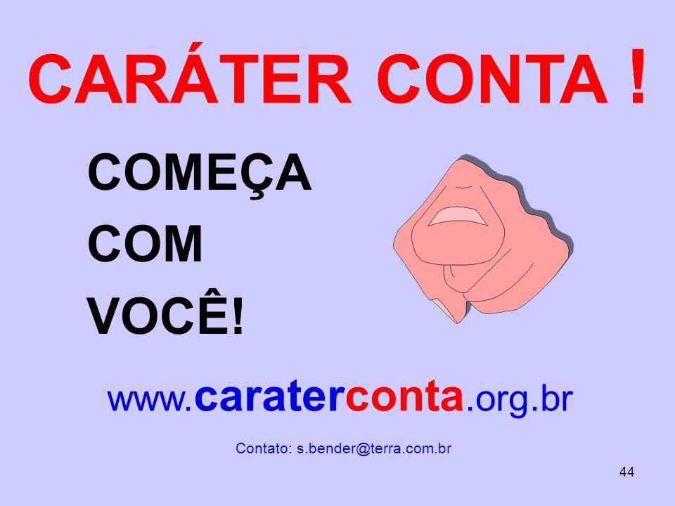 CARÁTER CONTA ! COMEÇA COM VOCÊ! www. caraterconta.org.br Contato: s.bender@terra.com.br 44