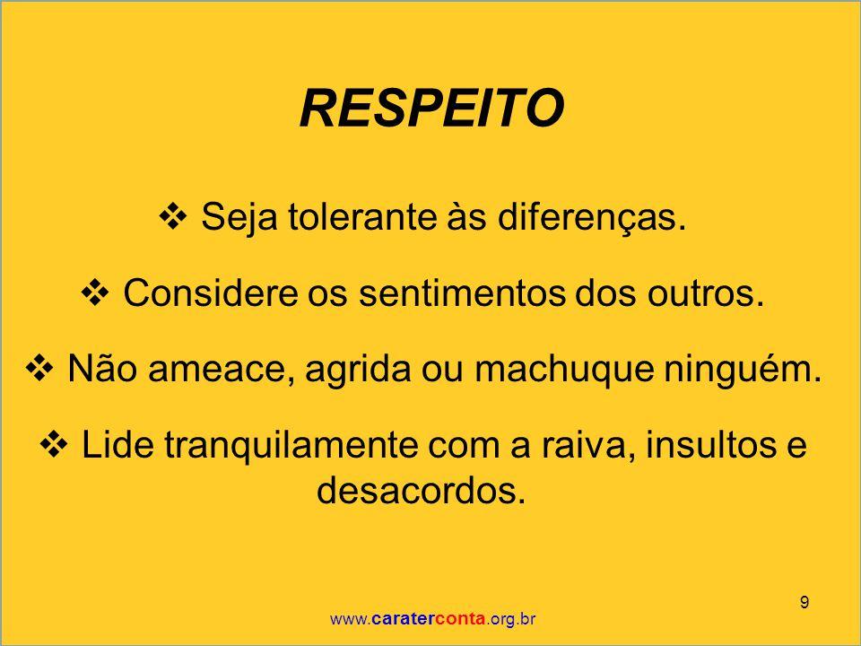 RESPEITO  Seja tolerante às diferenças.  Considere os sentimentos dos outros.  Não ameace, agrida ou machuque ninguém.  Lide tranquilamente com a