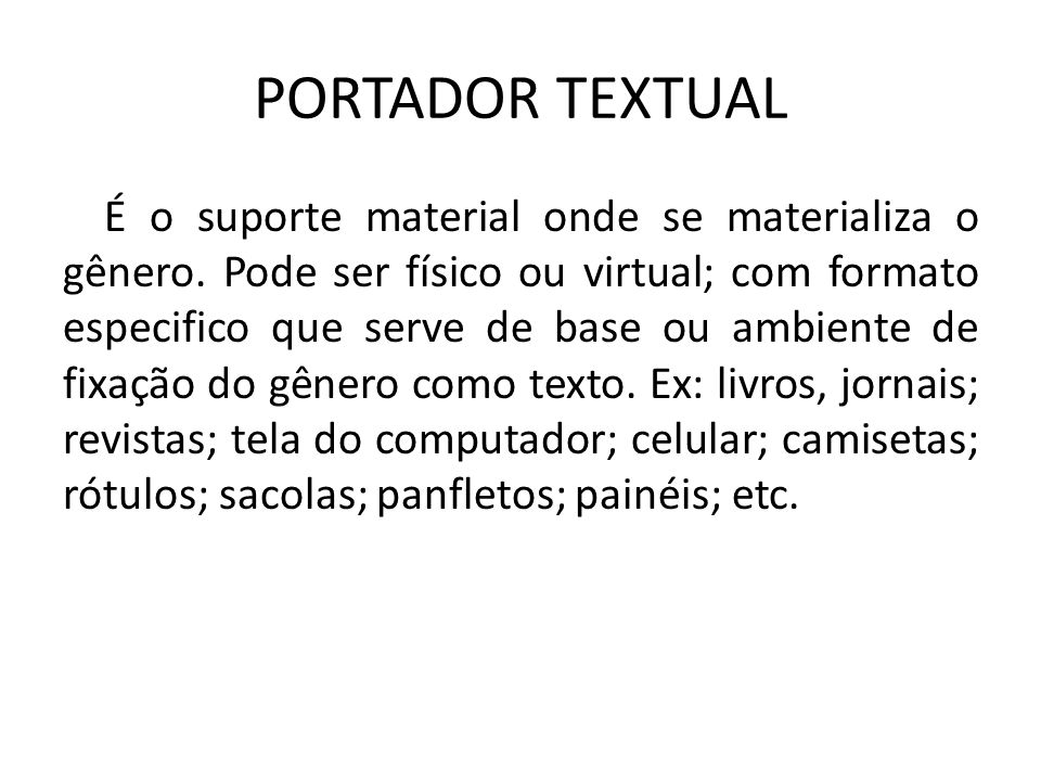 PORTADOR TEXTUAL É o suporte material onde se materializa o gênero. Pode ser físico ou virtual; com formato especifico que serve de base ou ambiente d