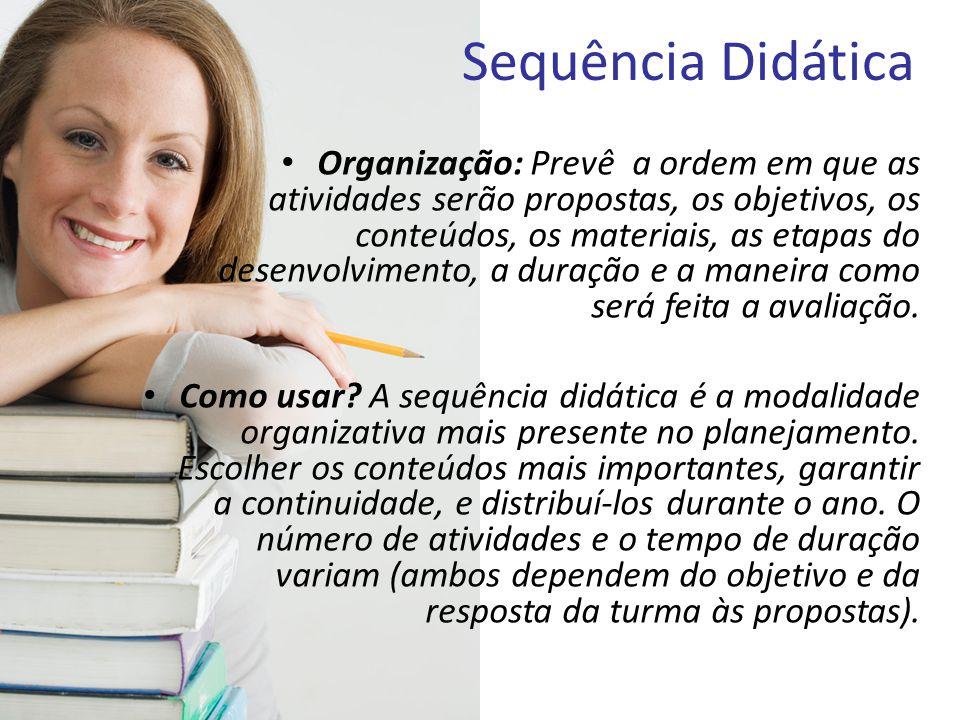 Sequência Didática • Organização: Prevê a ordem em que as atividades serão propostas, os objetivos, os conteúdos, os materiais, as etapas do desenvolv