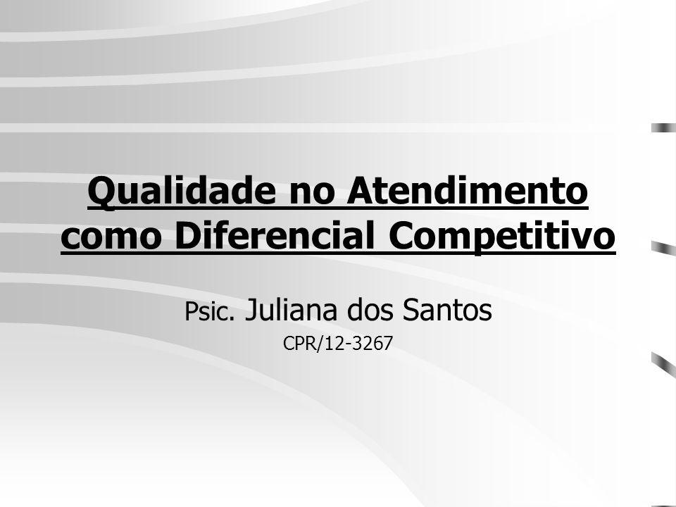 Qualidade no Atendimento como Diferencial Competitivo Psic. Juliana dos Santos CPR/12-3267