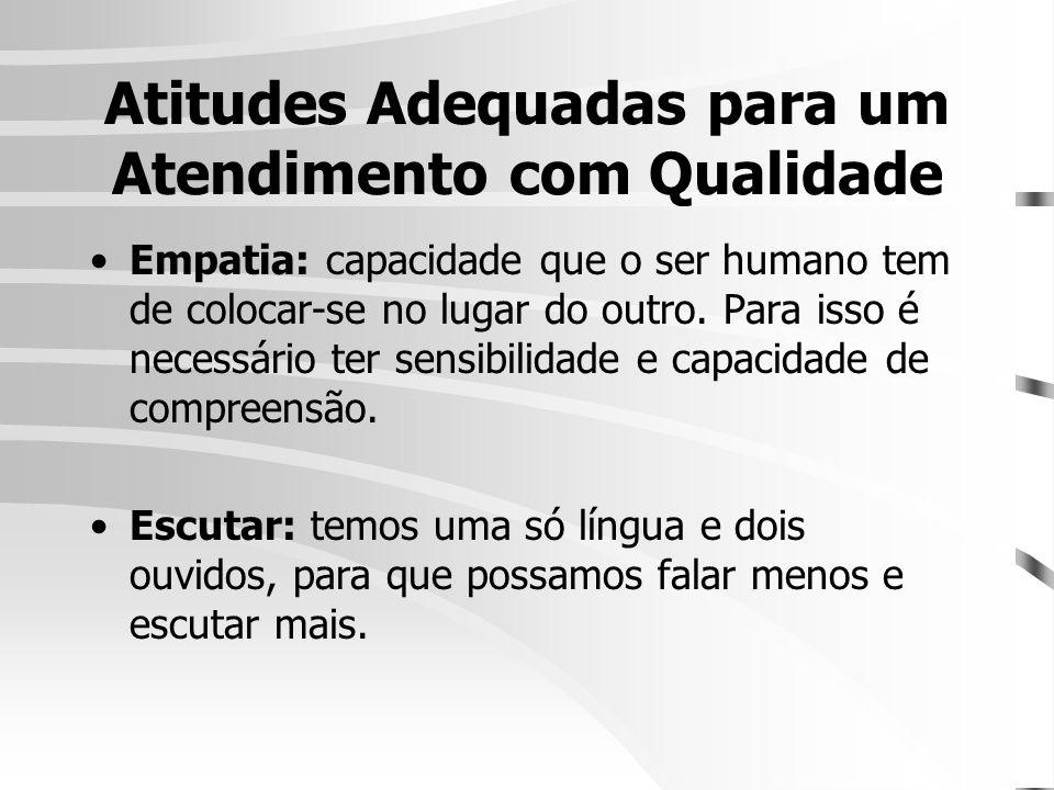 Atitudes Adequadas para um Atendimento com Qualidade •Empatia: capacidade que o ser humano tem de colocar-se no lugar do outro. Para isso é necessário