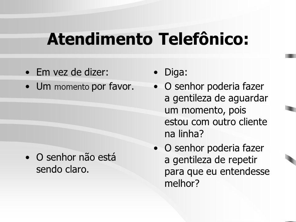 Atendimento Telefônico: •Em vez de dizer: •Um momento por favor. •O senhor não está sendo claro. •Diga: •O senhor poderia fazer a gentileza de aguarda