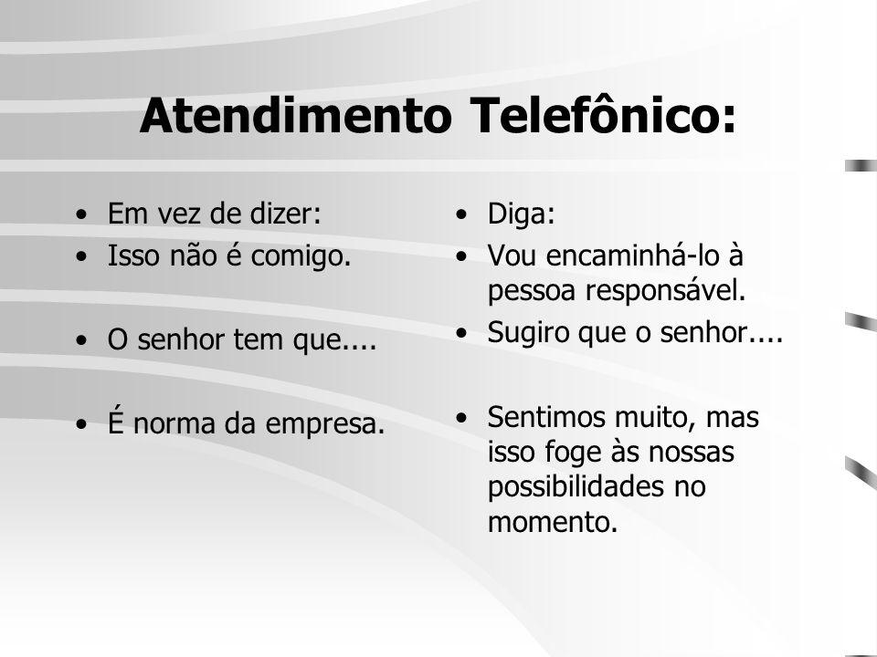 Atendimento Telefônico: •Em vez de dizer: •Isso não é comigo. •O senhor tem que.... •É norma da empresa. •Diga: •Vou encaminhá-lo à pessoa responsável