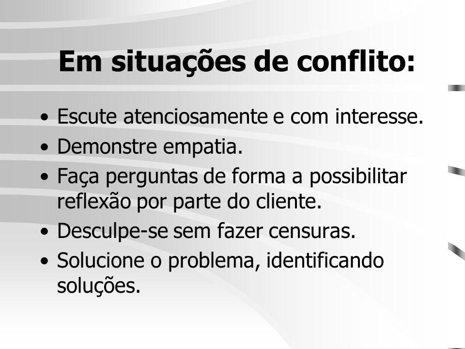 Em situações de conflito: •Escute atenciosamente e com interesse. •Demonstre empatia. •Faça perguntas de forma a possibilitar reflexão por parte do cl