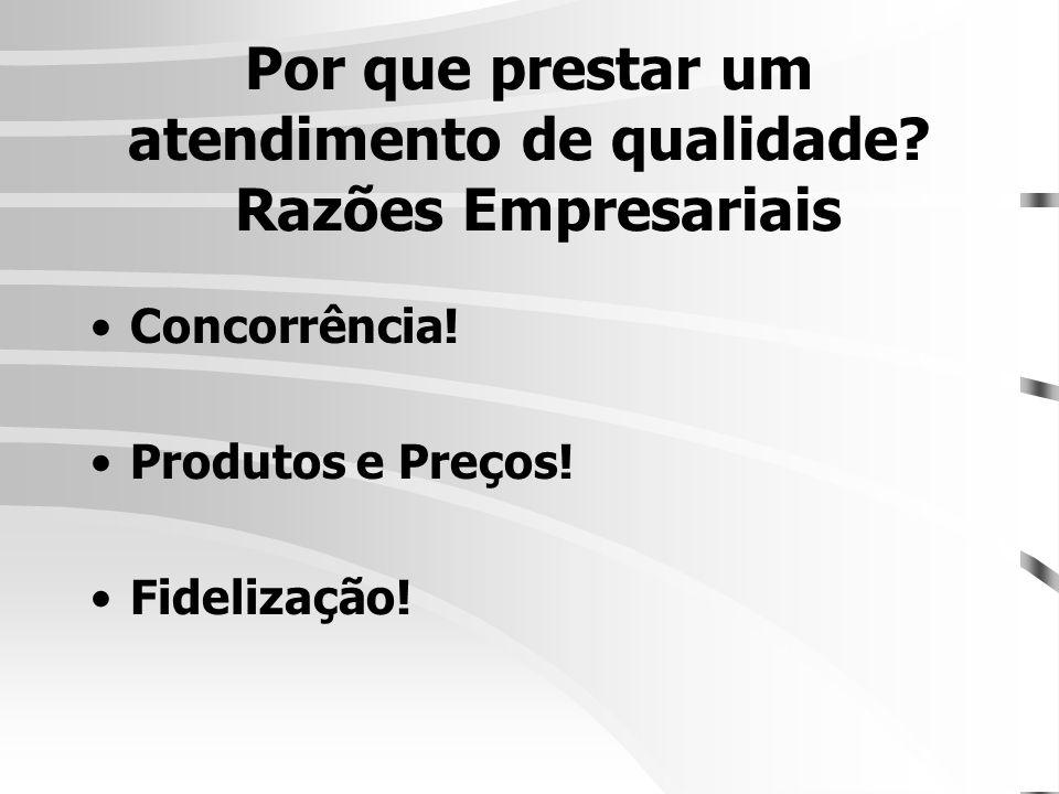 Por que prestar um atendimento de qualidade? Razões Empresariais •Concorrência! •Produtos e Preços! •Fidelização!