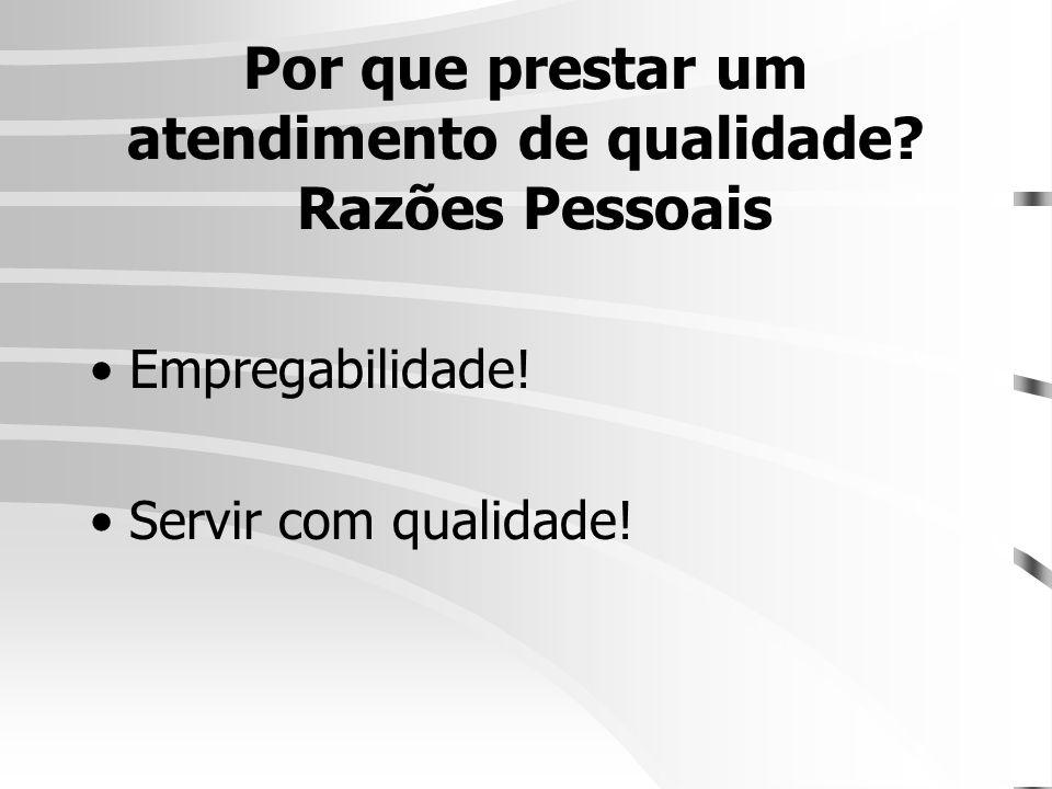 Por que prestar um atendimento de qualidade? Razões Pessoais •Empregabilidade! •Servir com qualidade!