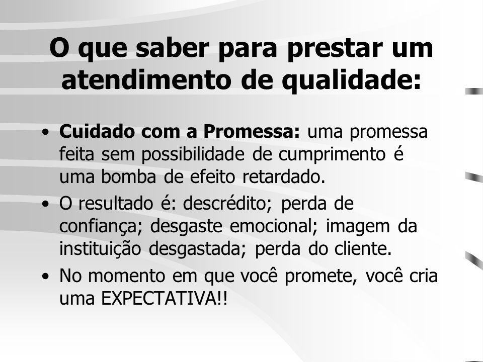 O que saber para prestar um atendimento de qualidade: •Cuidado com a Promessa: uma promessa feita sem possibilidade de cumprimento é uma bomba de efei