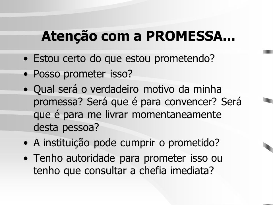 Atenção com a PROMESSA... •Estou certo do que estou prometendo? •Posso prometer isso? •Qual será o verdadeiro motivo da minha promessa? Será que é par