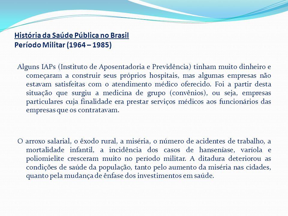 História da Saúde Pública no Brasil Período Militar (1964 – 1985) Alguns IAPs (Instituto de Aposentadoria e Previdência) tinham muito dinheiro e começ