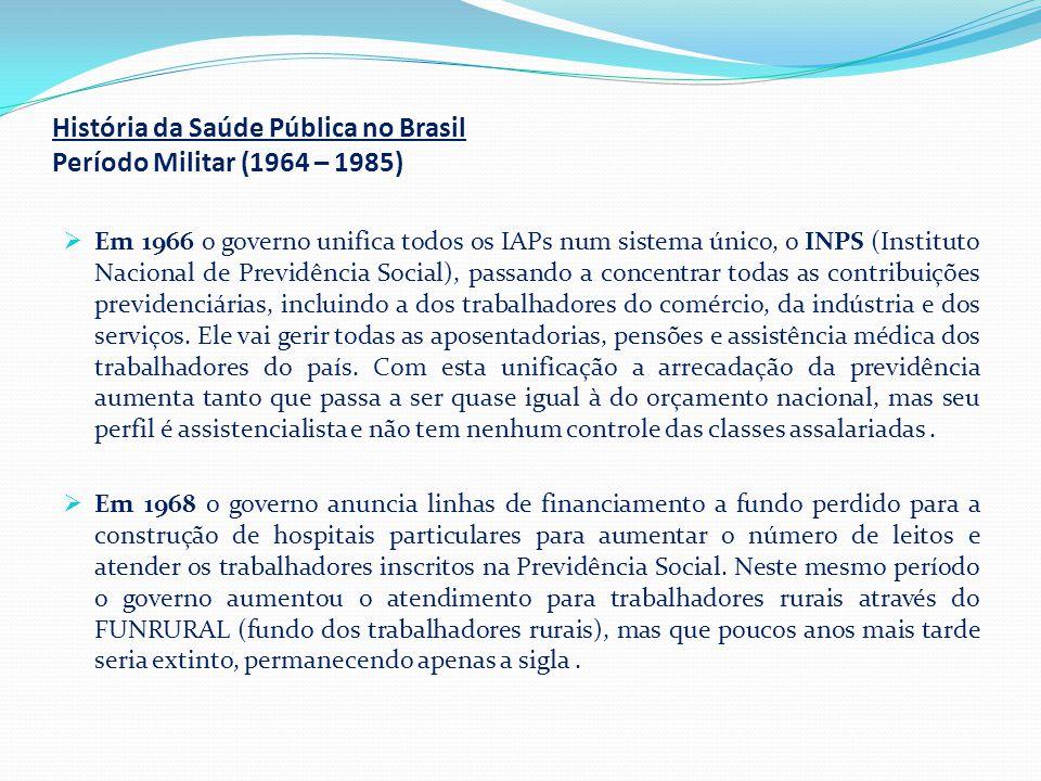 História da Saúde Pública no Brasil Período Militar (1964 – 1985)  Em 1966 o governo unifica todos os IAPs num sistema único, o INPS (Instituto Nacio