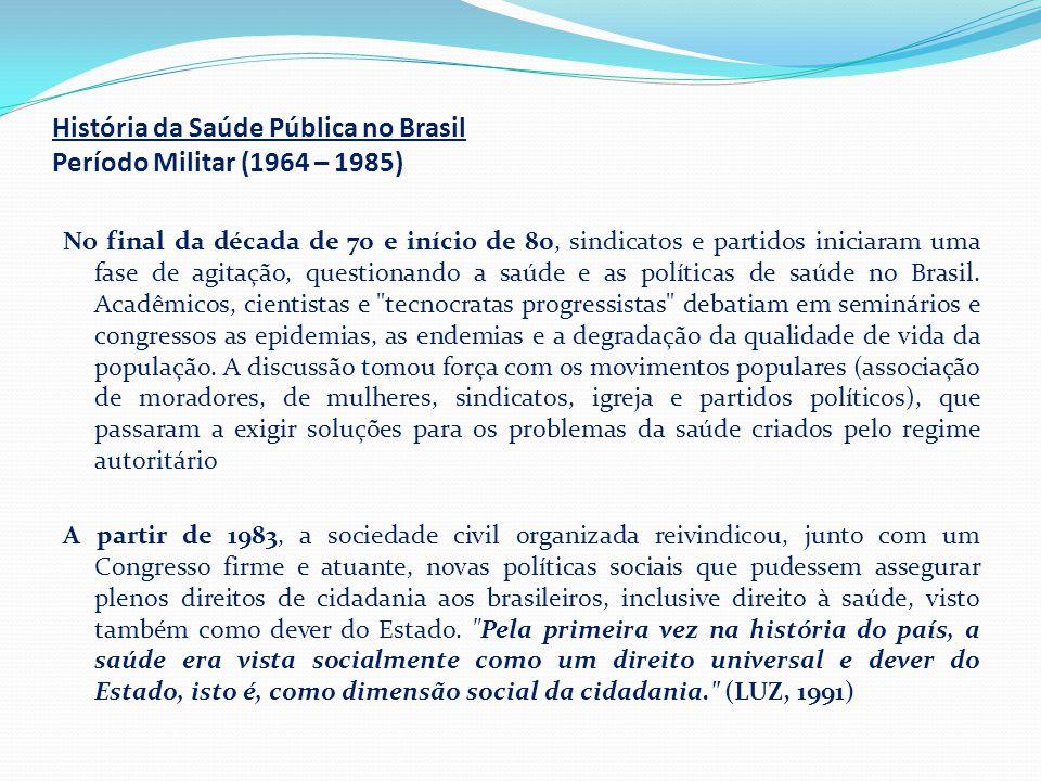 História da Saúde Pública no Brasil Período Militar (1964 – 1985) No final da década de 70 e início de 80, sindicatos e partidos iniciaram uma fase de