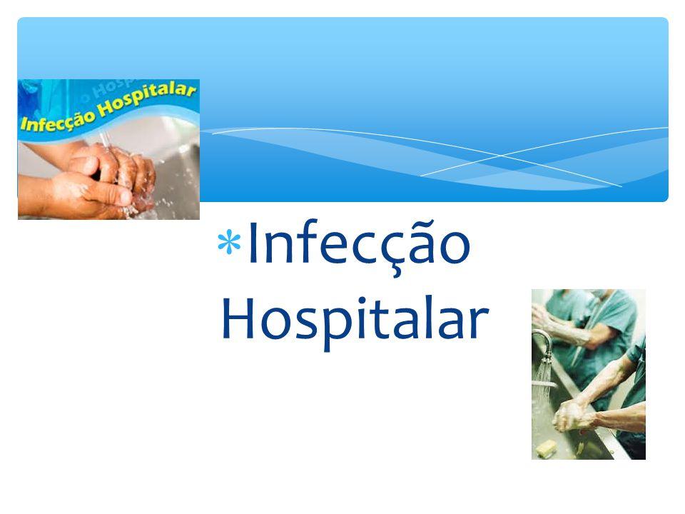  Atualmente, tem sido sugerida a mudança do termo infecção hospitalar por INFECÇÃO RELACIONADA À ASSISTÊNCIA À SAÚDE (IrAS), que reflete melhor o risco de aquisição dessas infecções;  Considera-se INFECÇÃO HOSPITALAR (IH) a infecção adquirida durante a hospitalização e que não estava presente ou em período de incubação por ocasião da admissão do paciente;  São diagnosticadas, em geral, A PARTIR DE 48 HORAS após a internação.